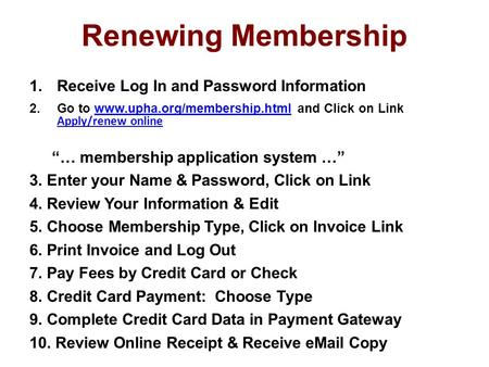 Renewing Membership 1.Receive Log In and Password Information 2.Go to www.upha.org/membership.html and Click on Link Apply/renew onlinewww.upha.org/membership.html.
