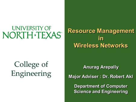 College of Engineering Resource Management in Wireless Networks Anurag Arepally Major Adviser : Dr. Robert Akl Department of Computer Science and Engineering.