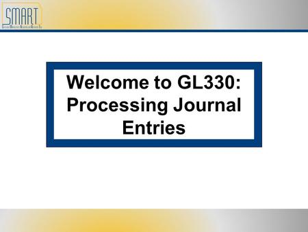 Welcome to GL330: Processing Journal Entries. Please set cell phones <strong>and</strong> pagers to silent Refrain from side discussions. We all want to hear what you.