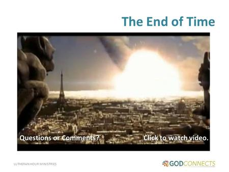 LUTHERAN HOUR MINISTRIES The End of Time Click to watch video. Questions or Comments?