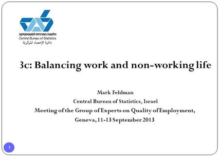 1 3c: Balancing work and non-working life Mark Feldman Central Bureau of Statistics, Israel Meeting of the Group of Experts on Quality of Employment, Geneva,
