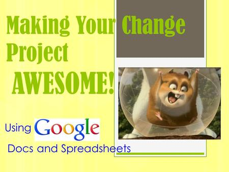 Making Your Change Project AWESOME! Using Docs and Spreadsheets.