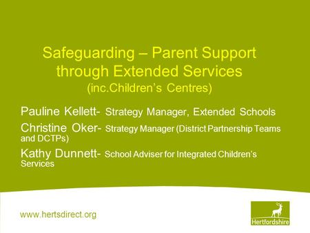 Www.hertsdirect.org Safeguarding – Parent Support through Extended Services (inc.Children's Centres) Pauline Kellett- Strategy Manager, Extended Schools.