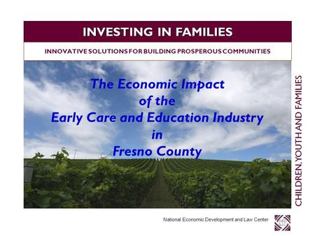 INVESTING IN FAMILIES National Economic Development and Law Center INNOVATIVE SOLUTIONS FOR BUILDING PROSPEROUS COMMUNITIES CHILDREN, YOUTH AND FAMILIES.