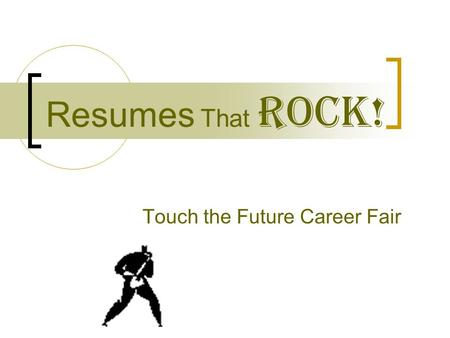 Resumes That ROCK! Touch the Future Career Fair Why a Resume that ROCKS ? Catch the attention of an employer Get an interview.