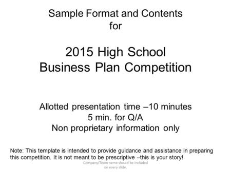 Sample Format and Contents for 2015 High School Business Plan Competition Allotted presentation time –10 minutes 5 min. for Q/A Non proprietary information.