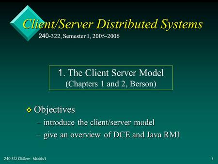 240-322 Cli/Serv.: Models/11 Client/Server Distributed Systems v Objectives –introduce the client/server model –give an overview <strong>of</strong> DCE and Java RMI 240-322,