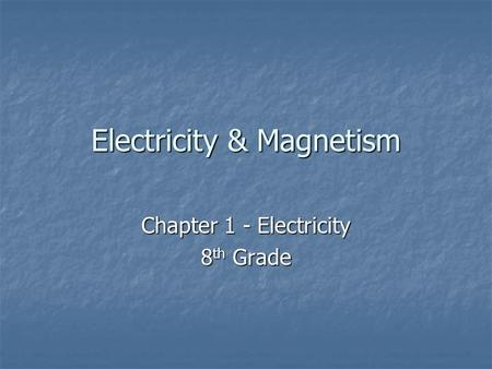 Electricity & Magnetism Chapter 1 - Electricity 8 th Grade.