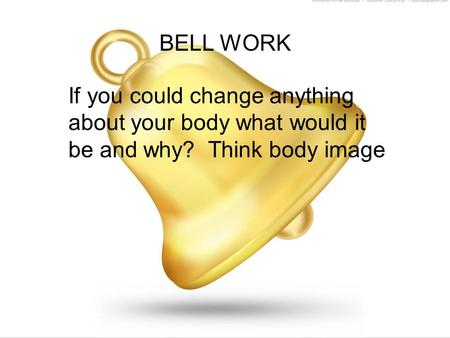 BELL WORK If you could change anything about your body what would it be and why? Think body image.