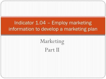 Marketing Part II Indicator 1.04 – Employ marketing information to develop a marketing plan.