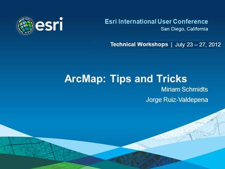 Technical Workshops | Esri International User Conference San Diego, California ArcMap: Tips and Tricks Miriam Schmidts Jorge Ruiz-Valdepena July 23 – 27,