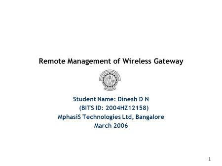 1 Remote Management of Wireless Gateway Student Name: Dinesh D N (BITS ID: 2004HZ12158) MphasiS Technologies Ltd, Bangalore March 2006.