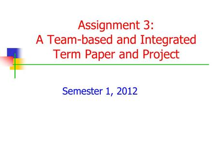 Assignment 3: A Team-based and Integrated Term Paper and Project Semester 1, 2012.