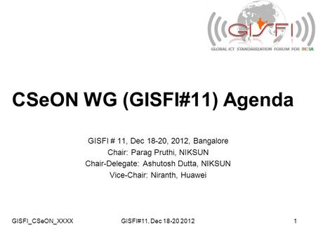 GISFI_CSeON_XXXXGISFI#11, Dec 18-20 20121 CSeON WG (GISFI#11) Agenda GISFI # 11, Dec 18-20, 2012, Bangalore Chair: Parag Pruthi, NIKSUN Chair-Delegate: