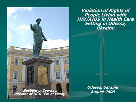 Violation of Rights of People Living with HIV/AIDS in Health Care Setting in Odessa, Ukraine Odessa, Ukraine August 2008 Kostiantyn Zverkov, Director of.