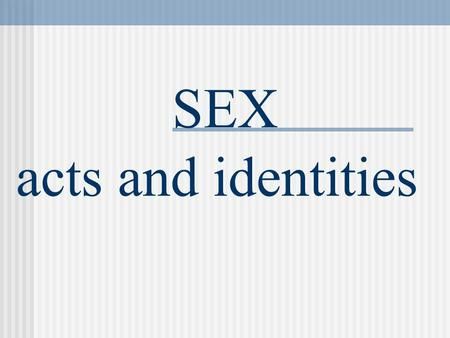 SEX acts and identities. Weaknesses of Sex Surveys 1. Only Study Self-Reports 2. Sample Size Issues 3. Interviewer Effect 4. Representativeness Issues.