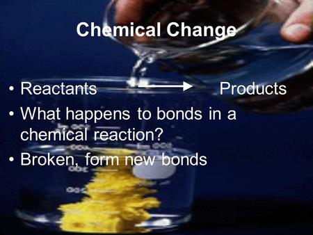 Chemical Change Reactants Products What happens to bonds in a chemical reaction? Broken, form new bonds.