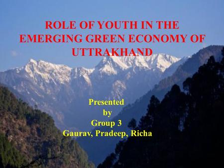 ROLE OF YOUTH IN THE EMERGING GREEN ECONOMY OF UTTRAKHAND Presented by Group 3 Gaurav, Pradeep, Richa.