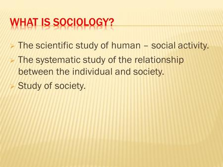  The scientific study of human – social activity.  The systematic study of the relationship between the individual and society.  Study of society.