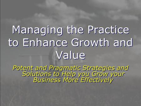 Managing the Practice to Enhance Growth and Value Potent and Pragmatic Strategies and Solutions to Help you Grow your Business More Effectively.