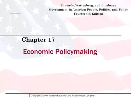 Copyright © 2009 Pearson Education, Inc. Publishing as Longman. Economic Policymaking Chapter 17 Edwards, Wattenberg, and Lineberry Government in America: