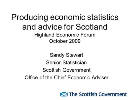 Producing economic statistics and advice for Scotland Highland Economic Forum October 2009 Sandy Stewart Senior Statistician Scottish Government Office.