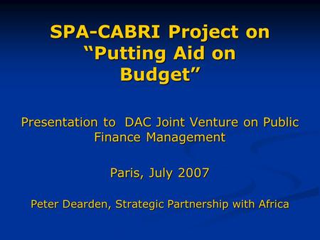 "SPA-CABRI Project on ""Putting Aid on Budget"" Presentation to DAC Joint Venture on Public Finance Management Paris, July 2007 Peter Dearden, Strategic Partnership."