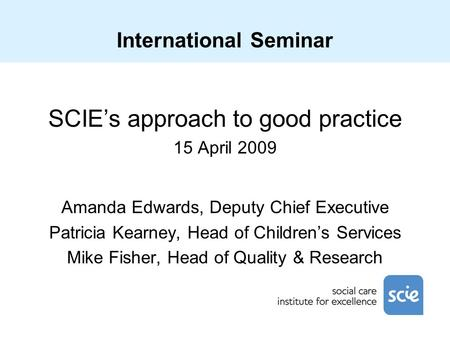 International Seminar SCIE's approach to good practice 15 April 2009 Amanda Edwards, Deputy Chief Executive Patricia Kearney, Head of Children's Services.