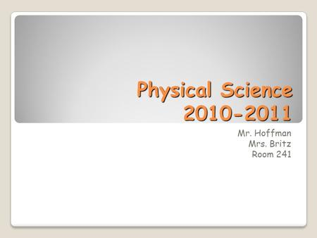 Physical Science 2010-2011 Mr. Hoffman Mrs. Britz Room 241.