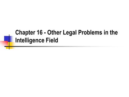 Chapter 16 - Other Legal Problems in the Intelligence Field.