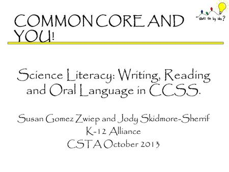 COMMON CORE AND YOU! Science Literacy: Writing, Reading and Oral Language in CCSS. Susan Gomez Zwiep and Jody Skidmore-Sherrif K-12 Alliance CSTA October.