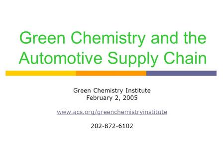 Green <strong>Chemistry</strong> and the Automotive Supply Chain Green <strong>Chemistry</strong> Institute February 2, 2005 www.acs.org/greenchemistryinstitute 202-872-6102.
