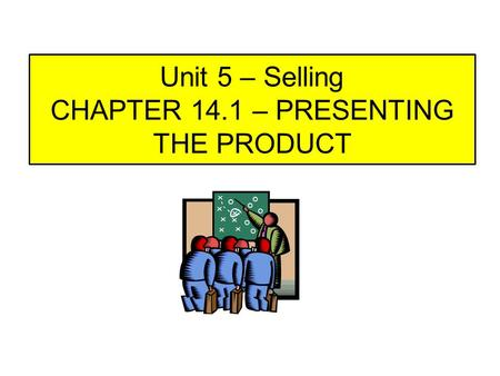 Unit 5 – Selling CHAPTER 14.1 – PRESENTING THE PRODUCT.