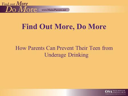 Find Out More, Do More How Parents Can Prevent Their Teen from Underage Drinking.