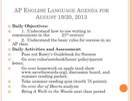 AP E NGLISH L ANGUAGE A GENDA FOR A UGUST 19/20, 2013 Daily Objectives: 1. Understand how to use writing to communicate in the 21 st century 2. Understand.