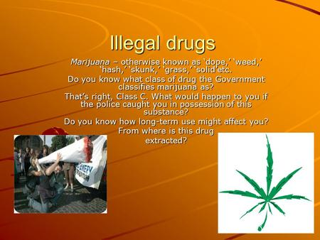 Illegal drugs Marijuana – otherwise known as 'dope,' 'weed,' 'hash,' 'skunk,' 'grass,' 'solid'etc. Do you know what class of drug the Government classifies.