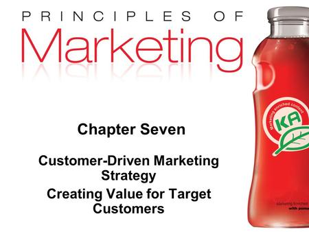 Chapter 7- slide 1 Copyright © 2009 Pearson Education, Inc. Publishing as Prentice Hall Chapter Seven Customer-Driven Marketing Strategy Creating Value.