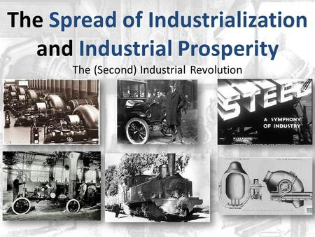 The Spread of Industrialization and Industrial Prosperity The (Second) Industrial Revolution.