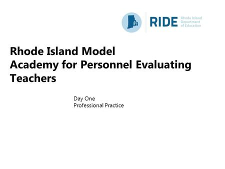 Rhode Island Model Academy for Personnel Evaluating Teachers Day One Professional Practice.