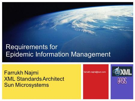 Requirements for Epidemic Information Management Farrukh Najmi XML Standards Architect Sun Microsystems