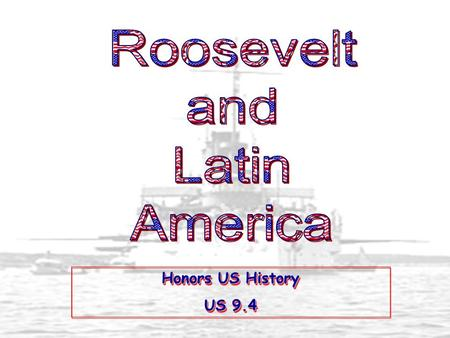 Roosevelt and Latin America Honors US History US 9.4.