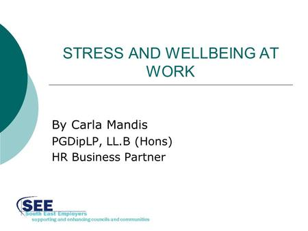 Supporting and enhancing councils and communities STRESS AND WELLBEING AT WORK By Carla Mandis PGDipLP, LL.B (Hons) HR Business Partner.