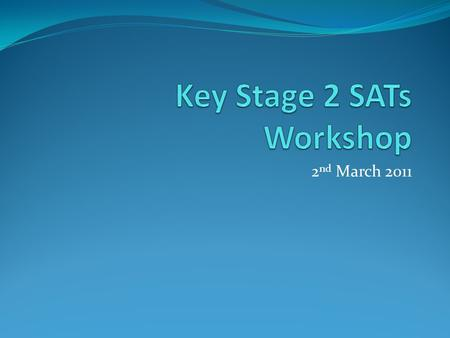 2 nd March 2011. Objectives of Workshop To explain the format of the SATs (presentation) To give parents an opportunity to look at past examples of SATs.