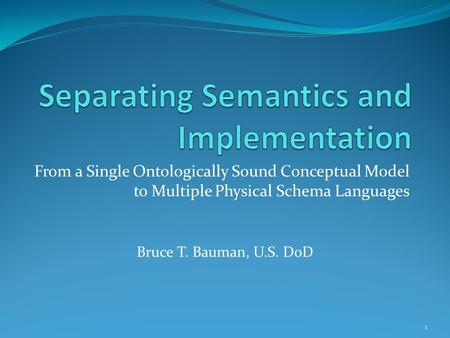 From a Single Ontologically Sound Conceptual Model to Multiple Physical Schema Languages Bruce T. Bauman, U.S. DoD 1.