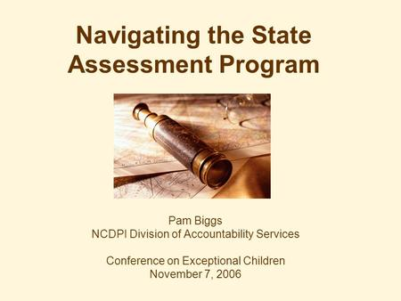 Navigating the State Assessment Program Pam Biggs NCDPI Division of Accountability Services Conference on Exceptional Children November 7, 2006.
