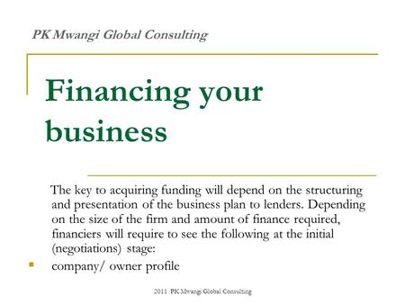 2011 PK Mwangi Global Consulting Financing your business The key to acquiring funding will depend on the structuring and presentation of the business plan.