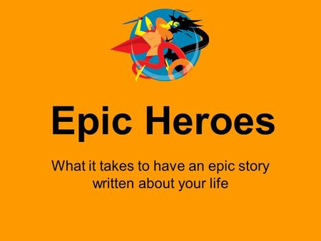 Epic Heroes What it takes to have an epic story written about your life.