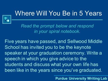 Purdue University Writing Lab Where Will You Be in 5 Years Five years have passed, and Sellwood Middle School has invited you to be the keynote speaker.