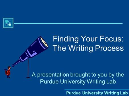 Purdue University Writing Lab Finding Your Focus: The Writing Process A presentation brought to you by the Purdue University Writing Lab.