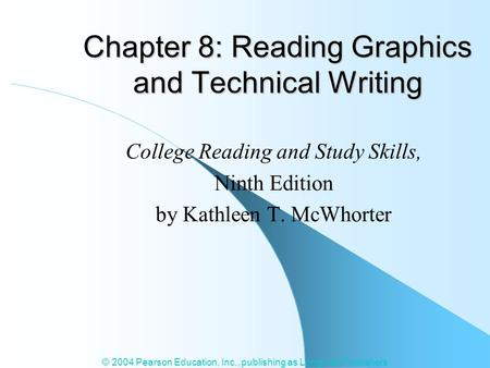 © 2004 Pearson Education, Inc., publishing as Longman Publishers Chapter 8: Reading Graphics and Technical Writing College Reading and Study Skills, Ninth.